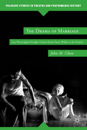 The Drama of Marriage: Gay Playwrights/Straight Unions from Oscar Wilde to the Present