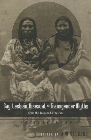 Gay, Lesbian, Bisexual, and Transgender Myths from the Arapaho to the Zuñi: An Anthology