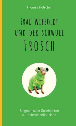 Frau Wieboldt und der schwule Frosch: Biographische Geschichten zu professioneller Nähe