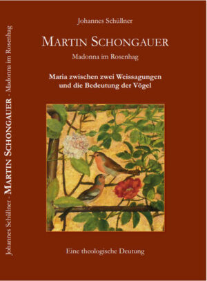 Martin Schongauer - Madonna im Rosenhag Maria zwischen zwei Weissagungen und die Bedeutung der Vögel - Eine theologische Deutung