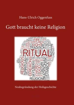 Gott braucht keine Religion Neubegründung der Heilsgeschichte