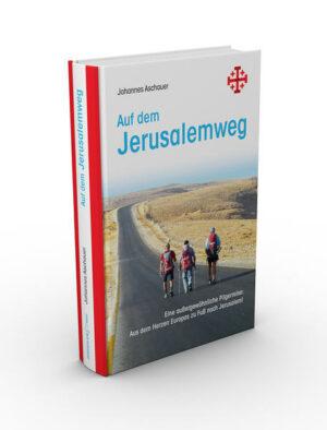 Auf dem Jerusalemweg: Eine außergewöhnliche Pilgerreise. Aus dem Herzen Europas zu Fuß nach Jerusalem.