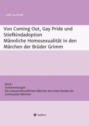 Von Coming Out, Gay Pride und Stiefkindadoption - Männliche Homosexualität in den Märchen der Brüder Grimm 1: Band 1: Vorbemerkungen, Die schwulenfreundlichen Märchen des ersten Bandes der Grimmschen Märchen