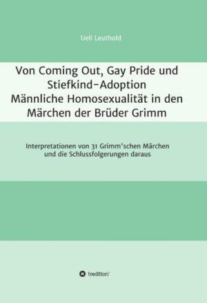 Von Coming Out, Gay Pride und Stiefkind-Adoption - Männliche Homosexualität in den Märchen der Brüder Grimm 3: Interpretationen von 31 Grimm'schen Märchen und die Schlussfolgerungen daraus