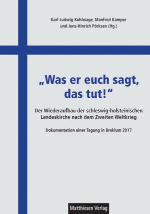 """""""Was er euch sagt, das tut!"""" Der Wiederaufbau der schleswig-holsteinischen Landeskirche nach dem Zweiten Weltkrieg. Dokumentation einer Tagung in Breklum 2017"""