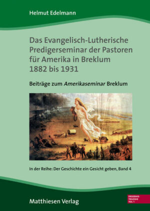"""Das Evangelisch-Lutherische Predigerseminar der Pastoren für Amerika 1882 bis 1931 Beiträge zum """"Amerikaseminar"""" Breklum"""