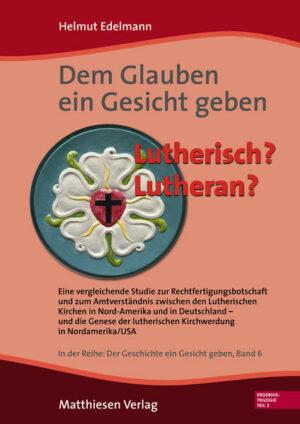 Dem Glauben ein Gesicht geben Lutherisch? Lutheran? Eine vergleichende Studie zur Rechtfertigungsbotschaft und zum Amtsverständnis zwischen den Lutherischen Kirchen in Nordamerika und in Deutschland – und die Genese der lutherischen Kirchwerdung in Nordamerika