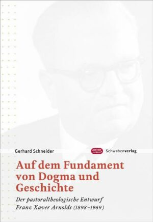 Auf dem Fundament von Dogma und Geschichte Der pastoraltheologische Entwurf Franz Xaver Arnolds (1898-1969)
