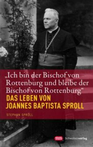 """""""Ich bin der Bischof von Rottenburg und bleibe der Bischof von Rottenburg"""" Das Leben von Joannes Baptista Sproll"""