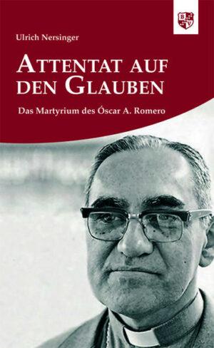 Attentat auf den Glauben Das Martyrium des Óscar A. Romero