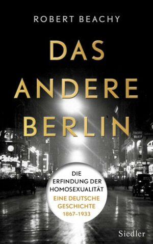 Das andere Berlin: Die Erfindung der Homosexualität: Eine deutsche Geschichte 1867: 1933