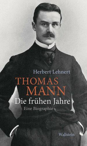 Thomas Mann. Die frühen Jahre: Eine Biographie