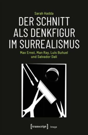 Der Schnitt als Denkfigur im Surrealismus: Max Ernst, Man Ray, Luis Buñuel und Salvador Dalí