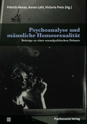 Psychoanalyse und männliche Homosexualität: Beiträge zu einer sexualpolitischen Debatte