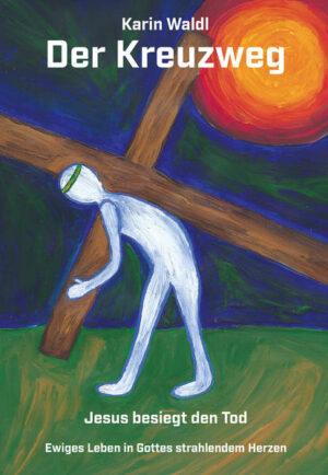 Der Kreuzweg - Jesus besiegt den Tod Ewiges Leben in Gottes strahlendem Herzen