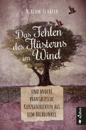 Das Fehlen des Flüsterns im Wind … und andere phantastische Kurzgeschichten aus dem Halbdunkel | Bundesamt für magische Wesen