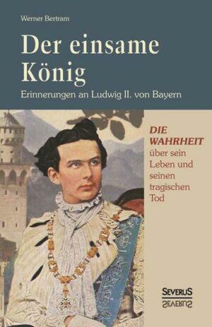 Der einsame König: Erinnerungen an Ludwig II. von Bayern: Die Wahrheit über sein Leben und seinen tragischen Tod