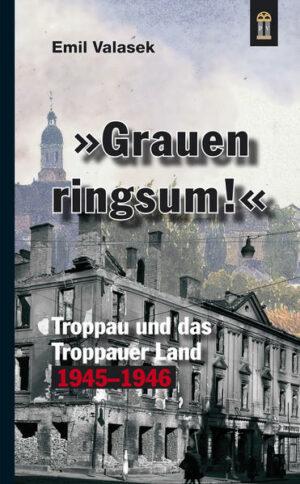 »Grauen ringsum!« Troppau und das Troppauer Land 1945-1946
