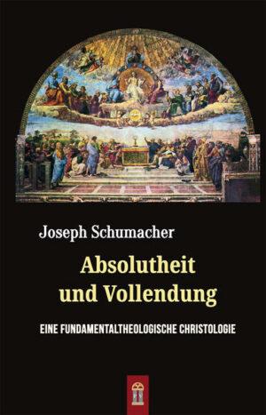 Absolutheit und Vollendung Eine fundamentaltheologische Christologie
