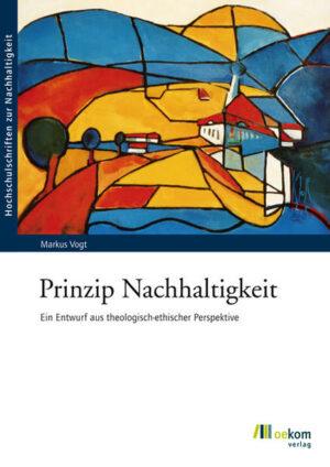 Prinzip Nachhaltigkeit Ein Entwurf aus theologisch-ethischer Perspektive