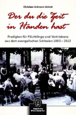 Der du die Zeit in Händen hast Predigten für Flüchtlinge und Vertriebene aus dem evangelischen Schlesien 1993 - 2013