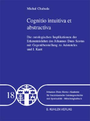 Cognitio intuitiva et abstractiva - Band 18 Die ontologischen Implikationen der Erkenntnislehre des Johannes Duns Skotus mit der Gegenüberstellung zu Aristoteles und I. Kant