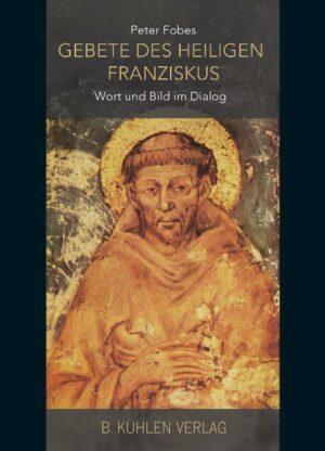 Gebete des Heiligen Franziskus Wort und Bild im Dialog