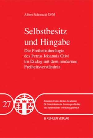 Selbstbesitz und Hingabe - Band 27 Die Freiheitstheologie des Petrus Iohannis Olivi im Dialog mit dem modernen Freiheitsverständnis