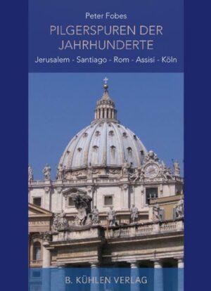 Pilgerspuren der Jahrhunderte Jerusalem - Santiago - Rom - Assisi - Köln