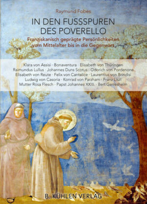 In den Fußspuren des Poverello Franziskanisch geprägte Persönlichkeiten vom Mittelalter bis in die Gegenwart