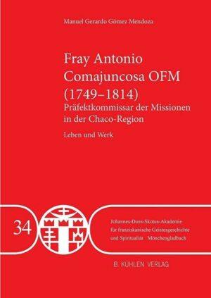 Fray Antonio Comajuncosa OFM (1749-1814) - Band 34 Präfektkommissar der Missionen in der Chaco-Region - Leben und Werk