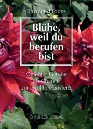 Blühe, weil du berufen bist Gelebter Glaube als Chance zur erfüllten Existenz