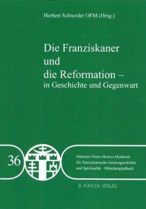 Die Franziskaner und die Reformation - in Geschichte und Gegegwart - Band 36 Band 36 der Johannes-Duns-Skotus-Akademie
