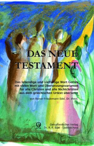 Das Neue Testament - Gesamtausgabe Das lebendige und vielfältige Wort Gottes mit vielen Wort- und Übersetzungsvarianten für alle Christen und alle Nichtchristen
