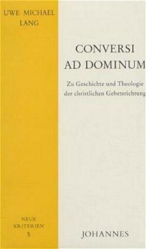 Conversi ad Dominum Zu Geschichte und Theologie der christlichen Gebetsrichtung