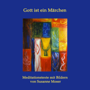 Gott ist ein Märchen: Meditationstexte mit Bildern von Susanne Moser