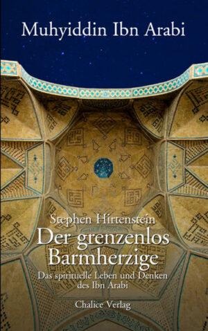 Der grenzenlos Barmherzige Das spirituelle Leben und Denken des Ibn Arabi