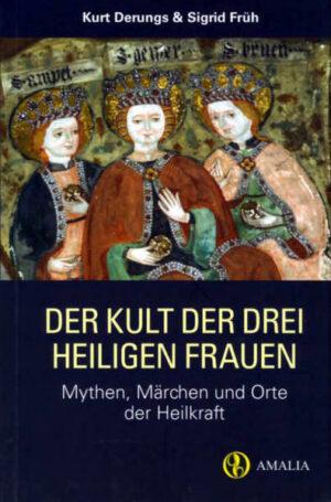 Der Kult der drei heiligen Frauen: Mythen, Märchen und Orte der Heilkraft
