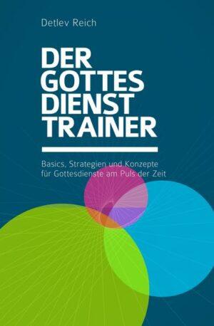 Der Gottesdienst Trainer Basics, Strategien und Konzepte für Gottesdienste am Puls der Zeit