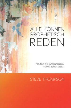 Alle können prophetisch reden Praktische Anweisungen zum prophetischen Dienen