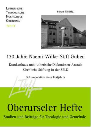 130 Jahre Naemi-Wilke-Stift Guben Krankenhaus und lutherische Diakonissen-Anstalt, kirchliche Stiftung in der SELK. Dokumentation eines Festjahres