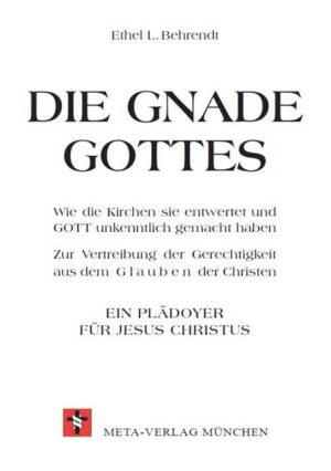 Die Gnade Gottes Wie die Kirchen sie entwertet und Gott unkenntlich gemacht haben