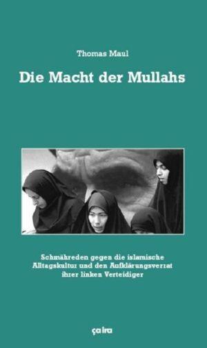 Die Macht der Mullahs Schmähreden gegen die islamische Alltagskultur und den Aufklärungsverrat ihrer linken Verteidiger