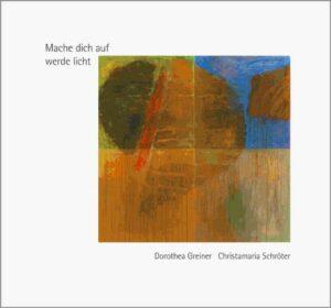 Mache dich auf werde licht Texte von Dr. Dorothea Greiner, Oelbilder von Sr. Christamaria Schröter
