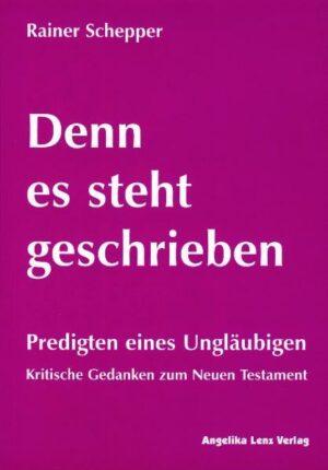 Denn es steht geschrieben Predigten eines Ungläubigen - Kritische Gedanken zum Neuen Testament