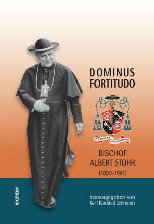 Dominus Fortitudo. Bischof Albert Stohr (1890-1961) Mit Beiträgen von Jürgen Bärsch u.a. sowie einer Auswahl von Schriften und Predigten Albert Stohrs 1928-1945