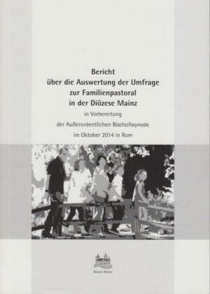 Bericht über die Auswertung der Umfrage zur Familienpastoral in der Diözese Mainz in Vorbereitung der Außerordentlichen Bischofssynode im Oktober 2014 in Rom