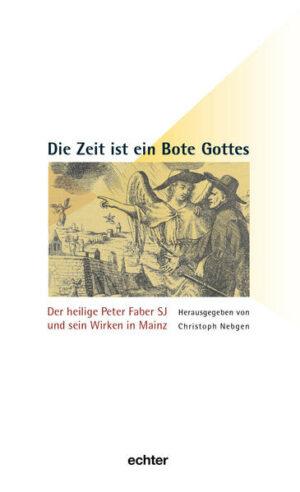 Die Zeit ist ein Bote Gottes Der heilige Peter Faber SJ und sein Wirken in Mainz