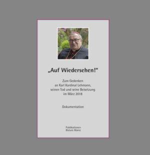 """""""Auf Wiedersehen"""". Zum Gedenken an Karl Kardinal Lehmann, seinen Tod und seine Beisetzung im März 2018. Dokumentation"""