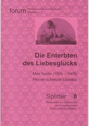 Die Enterbten des Liebesglücks: Max Spohr (1850-1905), Pionier schwuler Literatur